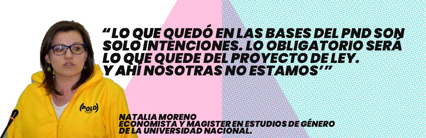 'Lo que quedó en las bases del PND son solo intenciones. Lo obligatorio será lo que quede del Proyecto de Ley. Y ahí nosotras no estamos': Natalia Moreno - Economista y magister en Estudios de Género de la Universidad Nacional.